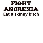 FIGHT ANOREXIA EAT A SKINNY BITCH