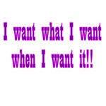 I Want What I Want When I Want It!