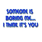 Someone Is Boring Me...I Think It's You