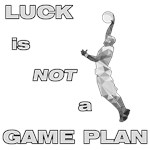 LUCK IS NOT A GAME PLAN-BASKETBALL