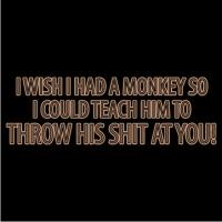 I Wish I Had A Monkey… To Throw His Shit At You!