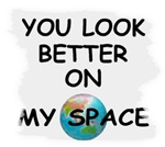 YOU LOOK BETTER ON MY SPACE