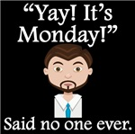 Said No One Ever: Yay! It's Monday!