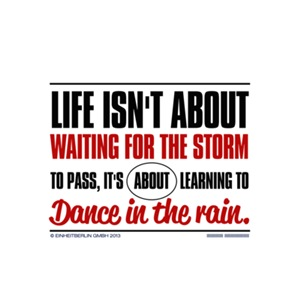 Life isn't about waiting for the storm to pass, it