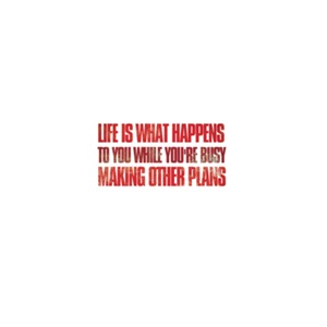 Life is what happens to you while youre busy ...