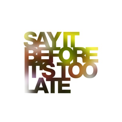 Say it before its too late