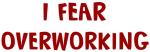 I Fear OVERWORKING