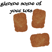 Gimme some of your tots