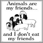 Animals are my friends..and I don't eat my friends