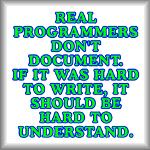 Real programmers don't document. If it was hard...