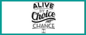 Alive by Choice Not Chance