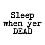 Sleep When Yer Dead