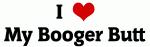I Love My Booger Butt