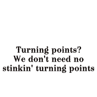 Turning points? We don't need no stinkin'...