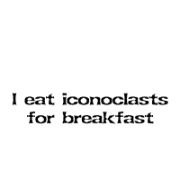 I eat iconoclasts for breakfast