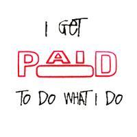 I Get Paid To Do What I Do