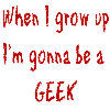 When I grow up, I'm gonna be a geek!