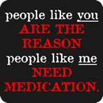 People like you, People like me need medication T-