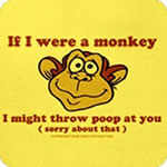If I were a Monkey - I might throw poop at you