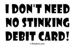 I don't need no stinking debit card