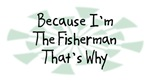 Because I'm The Fisherman