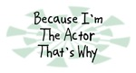 Because I'm The Actor