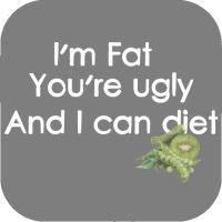 I'm fat, you're ugly