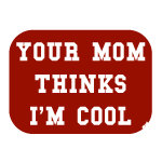 Your mom thinks I'm cool funny t-shirts