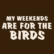 My Weekends are for the Birds
