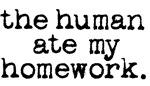 the human ate my homework.