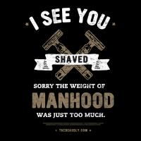 I SEE YOU SHAVED. SORRY THE WEIGHT OF MANHOOD WAS