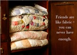 Friends are like fabric