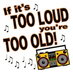 If It's Too Loud Your Too Old