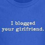 I blogged your girlfriend