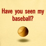 Have you seen my baseball?