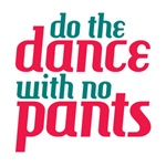 Do the dance with no pants