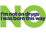 No I'm not on drugs I was born this way