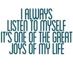 I always listen to myself it's one of the great jo