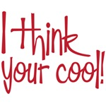 I tihnk your cool