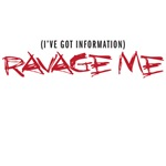 I've got information - Ravage Me
