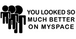You Looked Better On Myspace Design