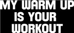 my warm up is your workout