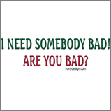 I Need Somebody Bad..