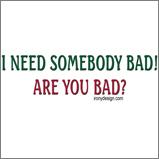 I Need Somebody Bad..