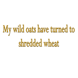 My wild oats turned..