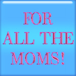 For All Moms!