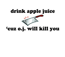 Drink apple juice, cuz O.J. will kill you.