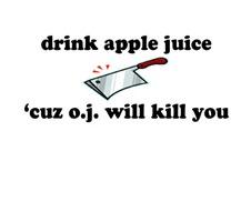Drink apple juice, cuz O.J. will kill you.