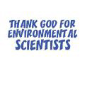 THANK GOD FOR ENVIRONMENTAL SCIENTISTS