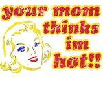 your mom thinks im hot